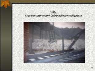 1885г. Строительство первой Сибирской железной дороги *