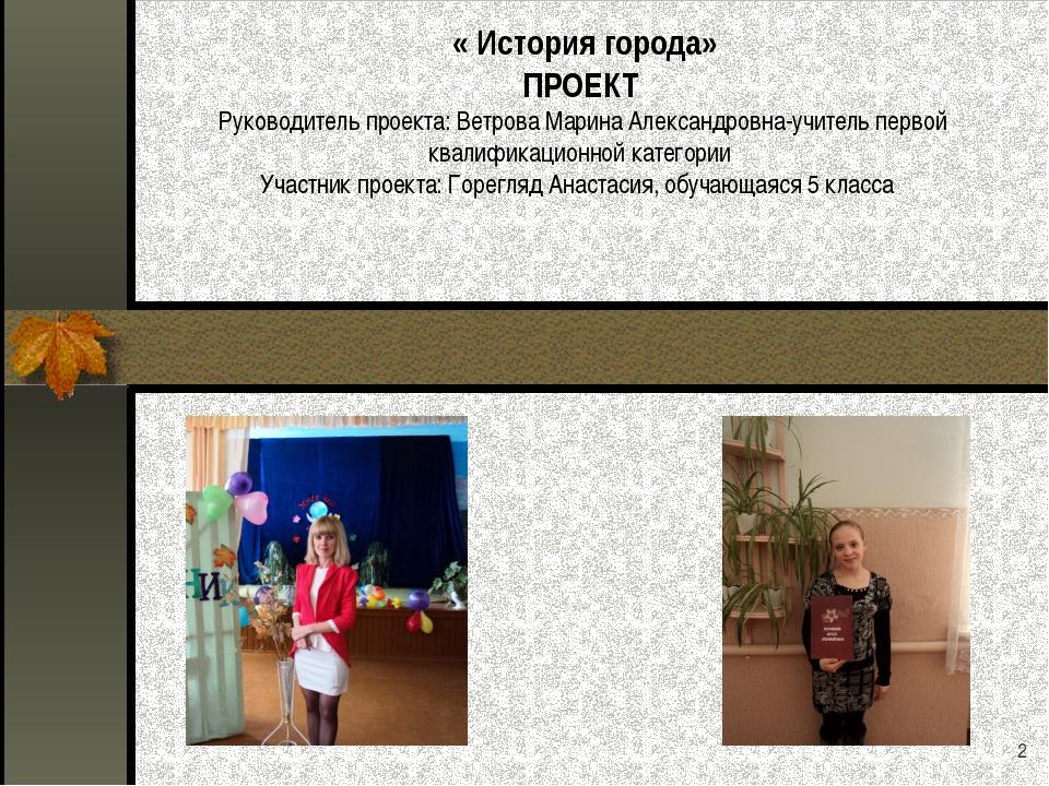 * « История города» ПРОЕКТ Руководитель проекта: Ветрова Марина Александровна...