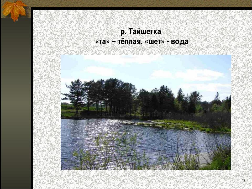 р. Тайшетка «та» – тёплая, «шет» - вода *