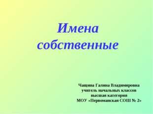 Имена собственные Чащина Галина Владимировна учитель начальных классов высшая