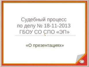 Судебный процесс по делу № 18-11-2013 ГБОУ СО СПО «ЭП» «О презентациях»