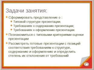 Задачи занятия: Сформировать представление о : Типовой структуре презентации;