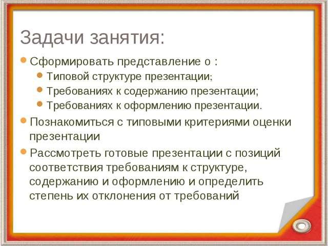 Задачи занятия: Сформировать представление о : Типовой структуре презентации;...