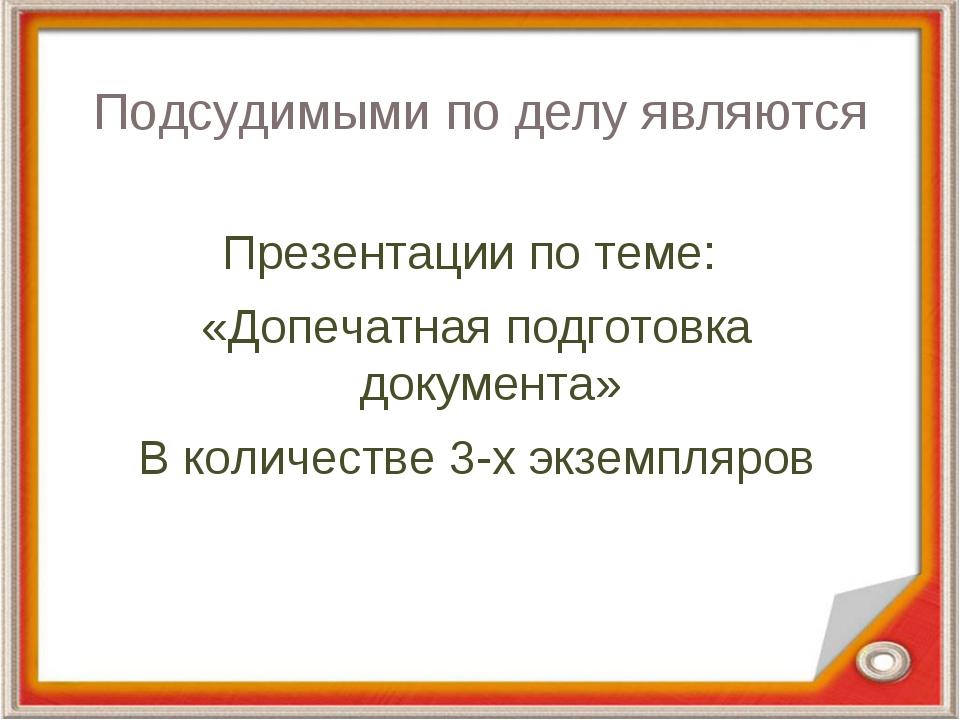 Подсудимыми по делу являются Презентации по теме: «Допечатная подготовка доку...