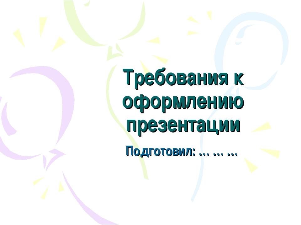 Требования к оформлению презентации Подготовил: … … …