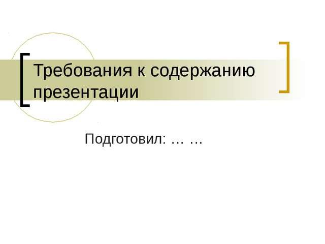Требования к содержанию презентации Подготовил: … …