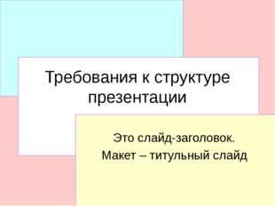 Требования к структуре презентации Это слайд-заголовок. Макет – титульный слайд