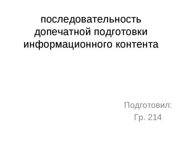 последовательность допечатной подготовки информационного контента Подготовил:...