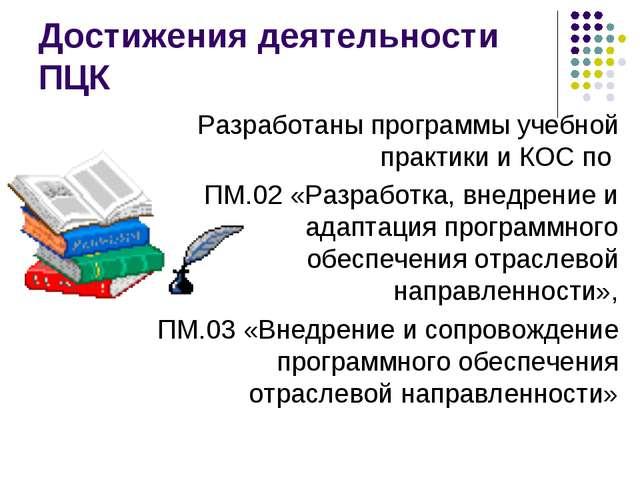 Достижения деятельности ПЦК Разработаны программы учебной практики и КОС по П...
