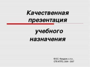 Качественная презентация учебного назначения © В.Е. Фрадкин, к.п.н., СПб АППО