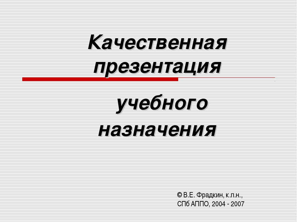 Качественная презентация учебного назначения © В.Е. Фрадкин, к.п.н., СПб АППО...