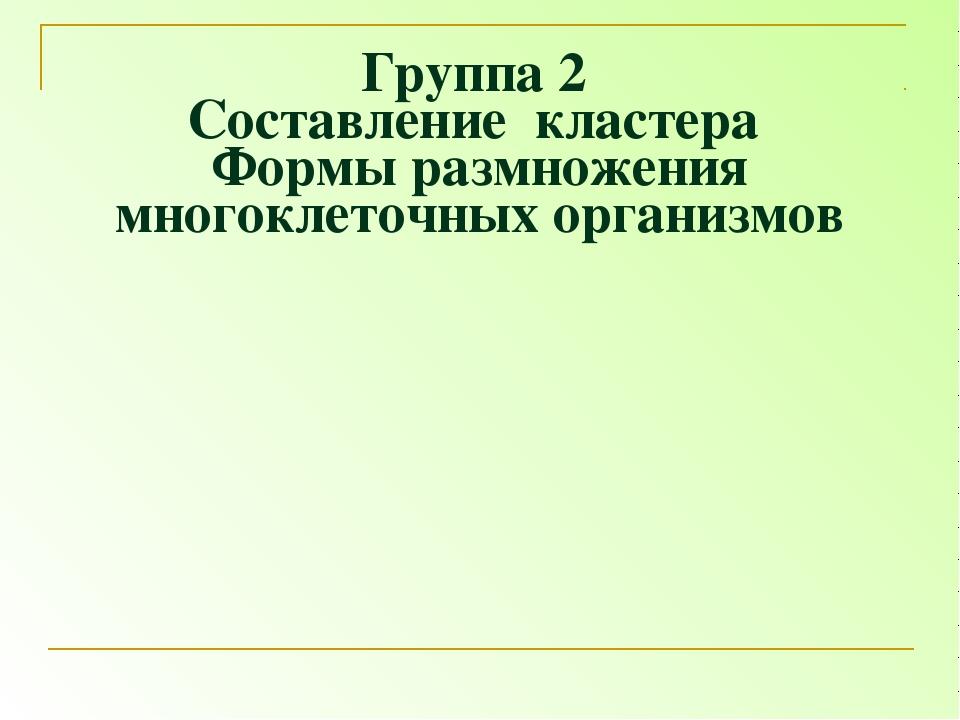 Группа 2 Составление кластера Формы размножения многоклеточных организмов