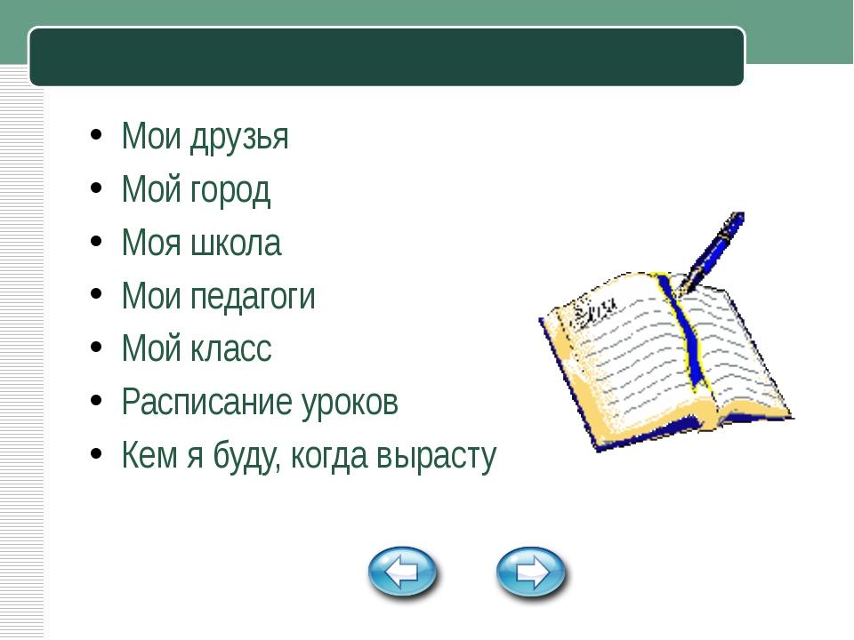 Мои друзья Мой город Моя школа Мои педагоги Мой класс Расписание уроков Кем...