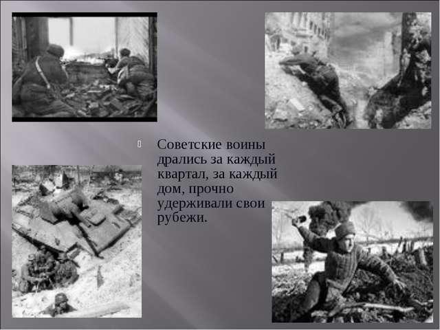 Советские воины дрались за каждый квартал, за каждый дом, прочно удерживали с...