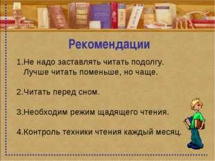 Рекомендации 1.Не надо заставлять читать подолгу. Лучше читать поменьше, но ч