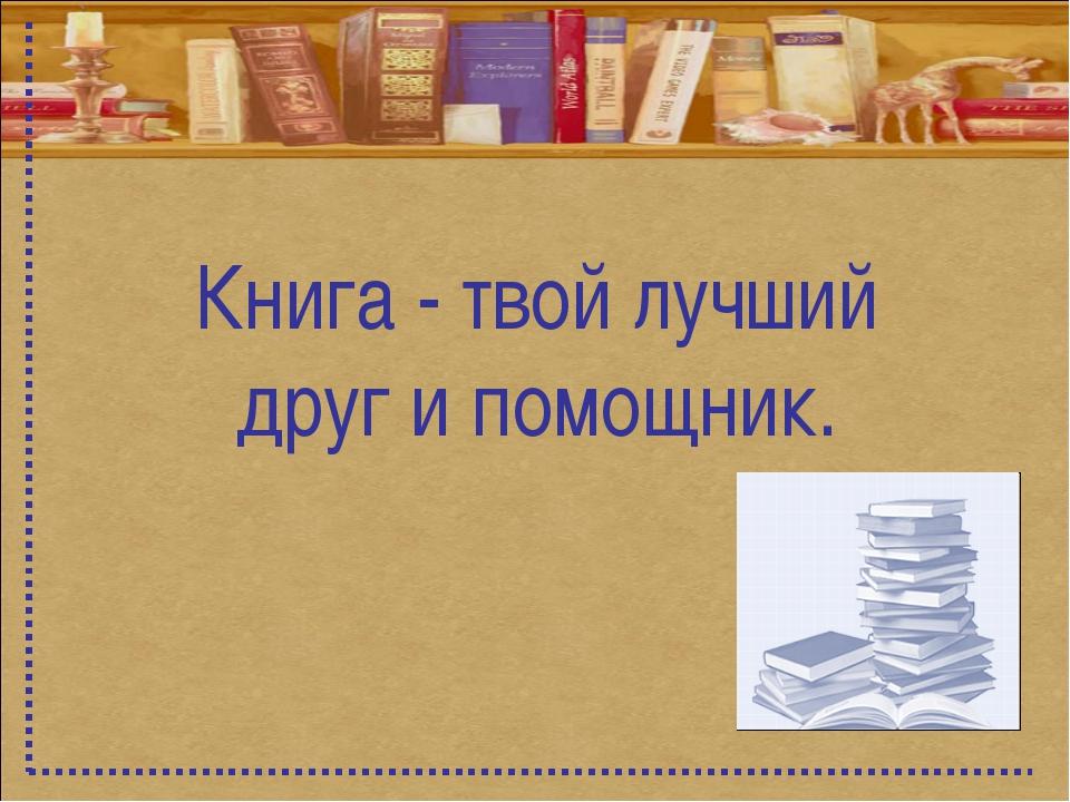 Книга - твой лучший друг и помощник.