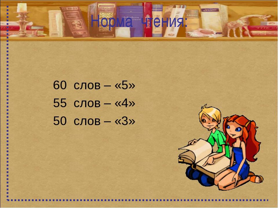 Норма чтения: 60 слов – «5» 55 слов – «4» 50 слов – «3»