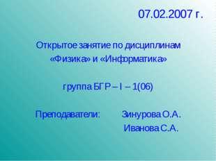 07.02.2007 г. Открытое занятие по дисциплинам «Физика» и «Информатика» группа