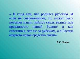 « Я горд тем, что родился русским. И если не современники, то, может быть пот