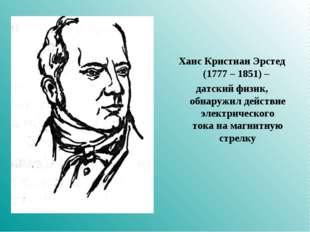 Ханс Кристиан Эрстед (1777 – 1851) – датский физик, обнаружил действие электр