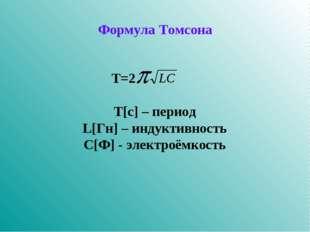Формула Томсона  Т=2 Т[c] – период L[Гн] – индуктивность С[Ф] - элект
