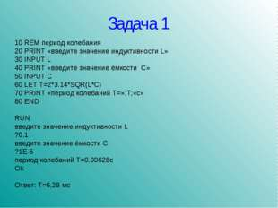 Задача 1 10 REM период колебания 20 PRINT «введите значение индуктивности L»
