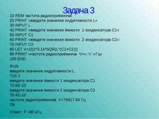 Задача 3 10 REM частота радиоприёмника 20 PRINT «введите значение индуктивнос