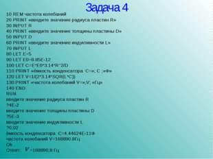 Задача 4 10 REM частота колебаний 20 PRINT «введите значение радиуса пластин