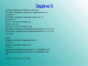 Задача 5 10 REM период колебания в контуре 20 PRINT «введите значение индукти