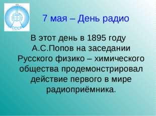 7 мая – День радио В этот день в 1895 году А.С.Попов на заседании Русского фи