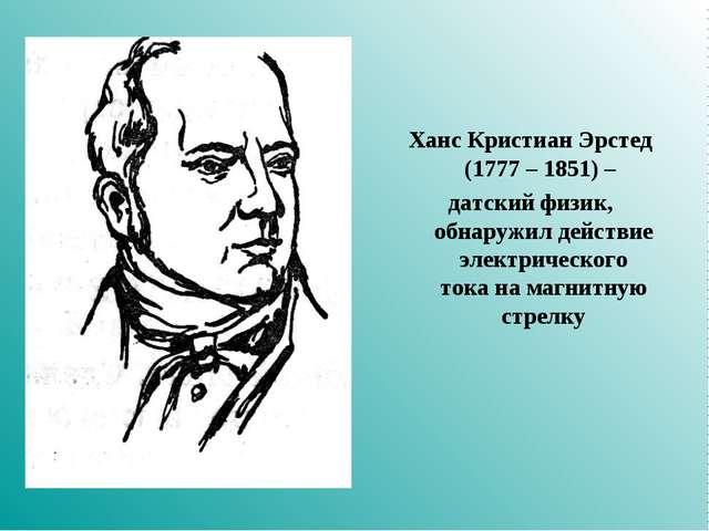 Ханс Кристиан Эрстед (1777 – 1851) – датский физик, обнаружил действие электр...