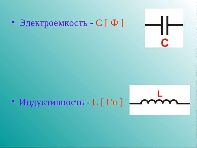 Электроемкость - С [ Ф ] Индуктивность - L [ Гн ]