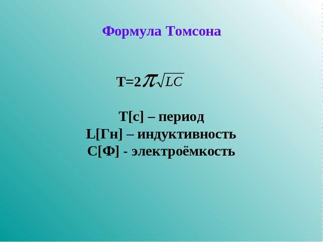 Формула Томсона  Т=2 Т[c] – период L[Гн] – индуктивность С[Ф] - элект...