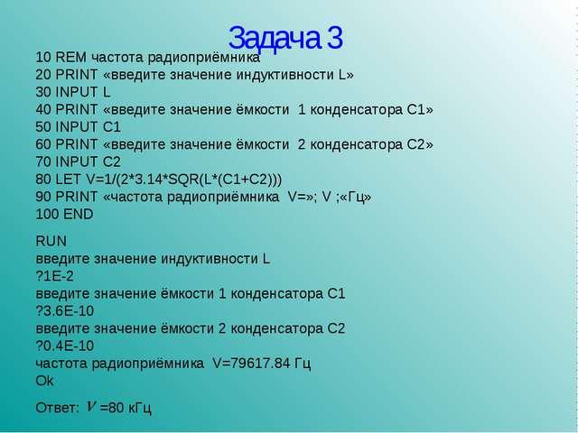 Задача 3 10 REM частота радиоприёмника 20 PRINT «введите значение индуктивнос...