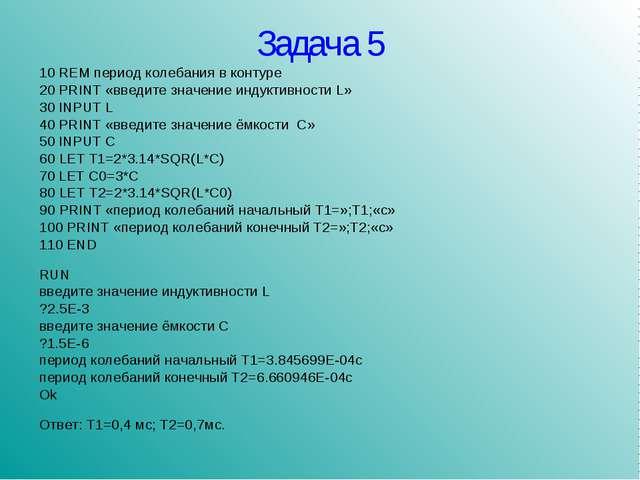 Задача 5 10 REM период колебания в контуре 20 PRINT «введите значение индукти...