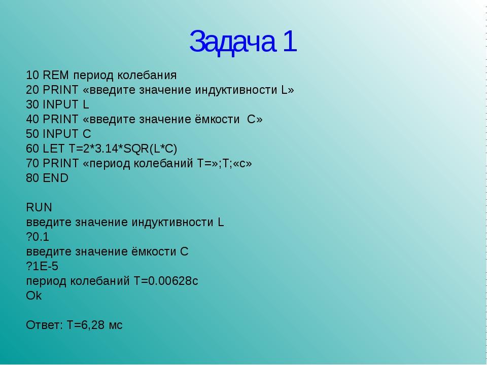 Задача 1 10 REM период колебания 20 PRINT «введите значение индуктивности L»...