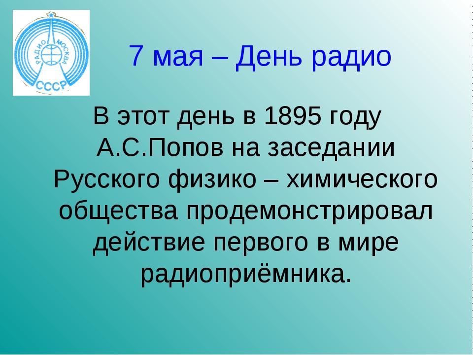 7 мая – День радио В этот день в 1895 году А.С.Попов на заседании Русского фи...