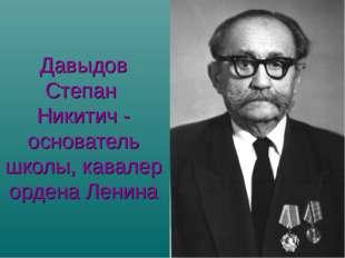 Давыдов Степан Никитич - основатель школы, кавалер ордена Ленина
