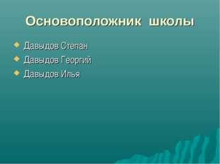 Основоположник школы Давыдов Степан Давыдов Георгий Давыдов Илья