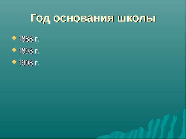 Год основания школы 1888 г. 1898 г. 1908 г.