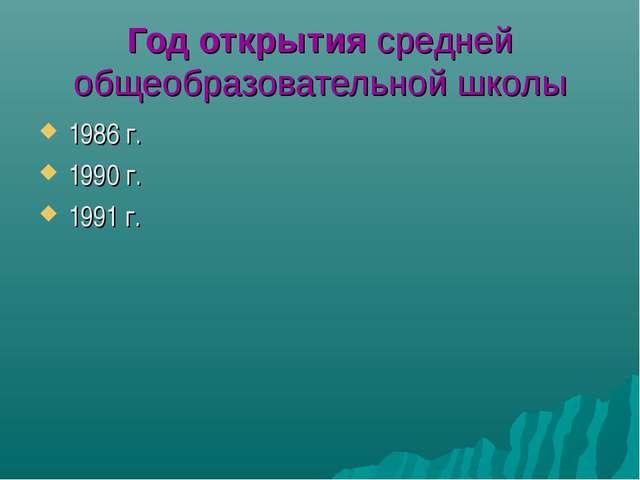 Год открытия средней общеобразовательной школы 1986 г. 1990 г. 1991 г.