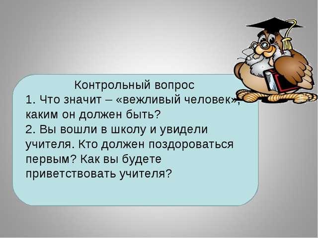 Контрольный вопрос 1. Что значит – «вежливый человек», каким он должен быть?...