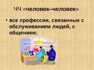 ЧЧ «человек–человек» все профессии, связанные с обслуживанием людей, с общени