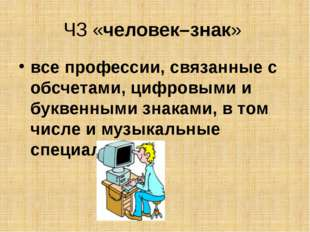 ЧЗ «человек–знак» все профессии, связанные с обсчетами, цифровыми и буквенным