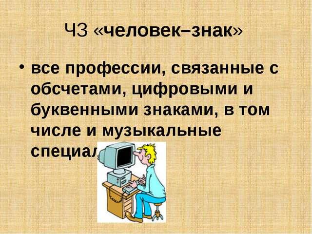 ЧЗ «человек–знак» все профессии, связанные с обсчетами, цифровыми и буквенным...
