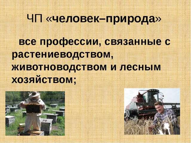 ЧП «человек–природа» все профессии, связанные с растениеводством, животноводс...