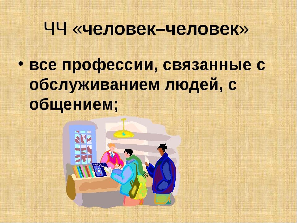 ЧЧ «человек–человек» все профессии, связанные с обслуживанием людей, с общени...