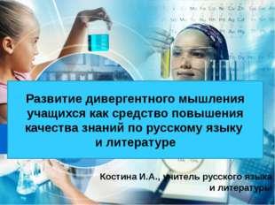 Костина И.А., учитель русского языка и литературы Развитие дивергентного мыш