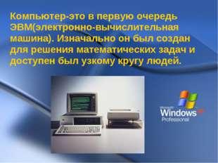 Компьютер-это в первую очередь ЭВМ(электронно-вычислительная машина). Изначал