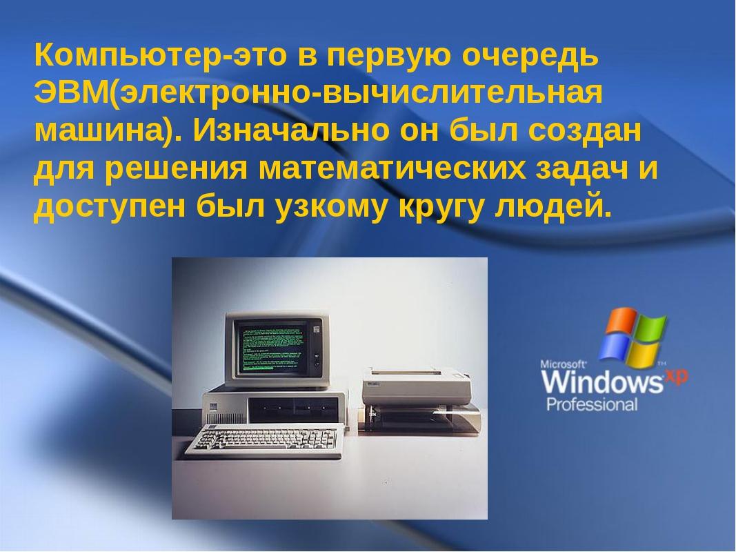 Компьютер-это в первую очередь ЭВМ(электронно-вычислительная машина). Изначал...